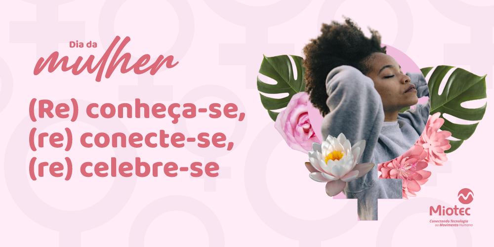 Dia da Mulher: (Re) conheça-se, (re) conecte-se, (re) celebre-se!