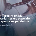 COVID: A terceira onda, novas variantes e o papel do fisioterapeuta na pandemia. O que podemos fazer?